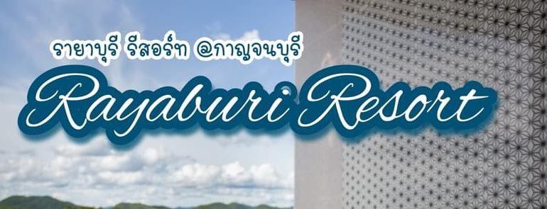 Rayaburi Resort (รายาบุรี รีสอร์ท) พักผ่อนนอนแพริมแม่น้ำ กาญจนบุรี